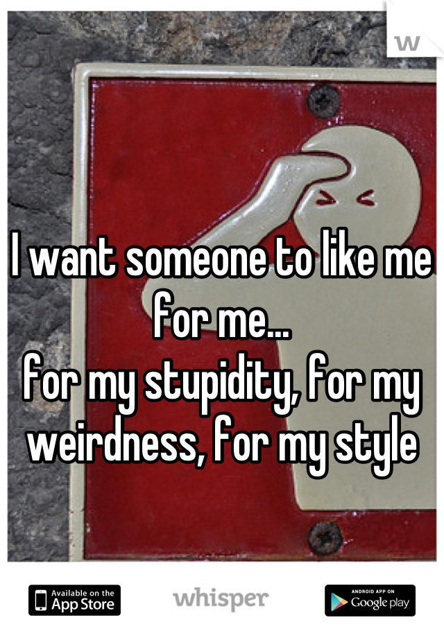 I want someone to like me for me... for my stupidity, for my weirdness, for my style