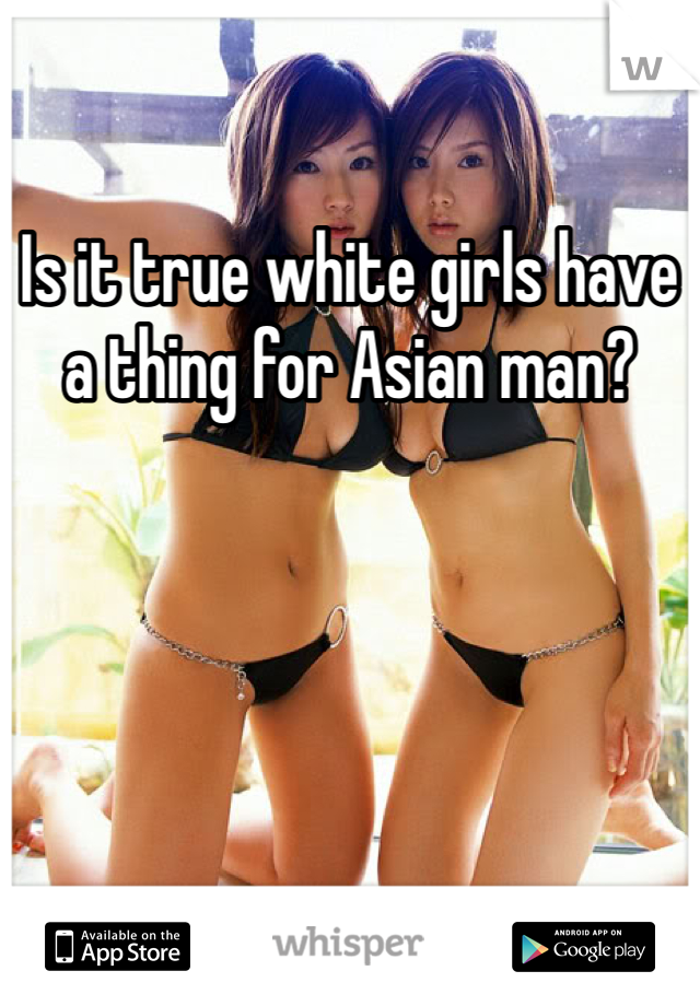 Is it true white girls have a thing for Asian man?