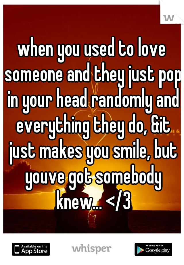 when you used to love someone and they just pop in your head randomly and everything they do, &it just makes you smile, but youve got somebody knew... </3