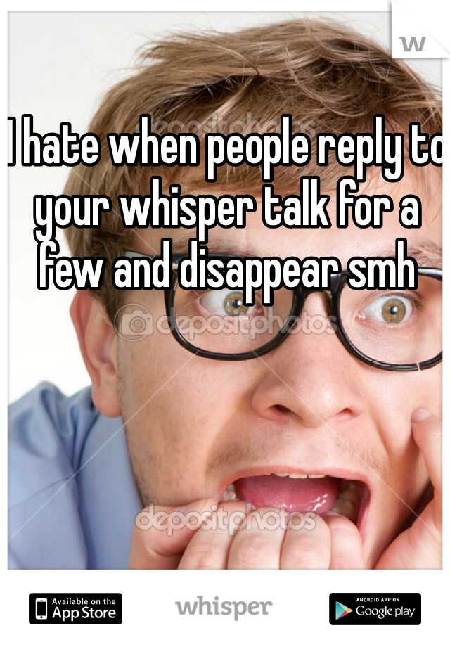 I hate when people reply to your whisper talk for a few and disappear smh