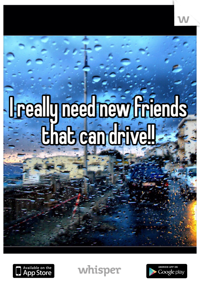 I really need new friends that can drive!!