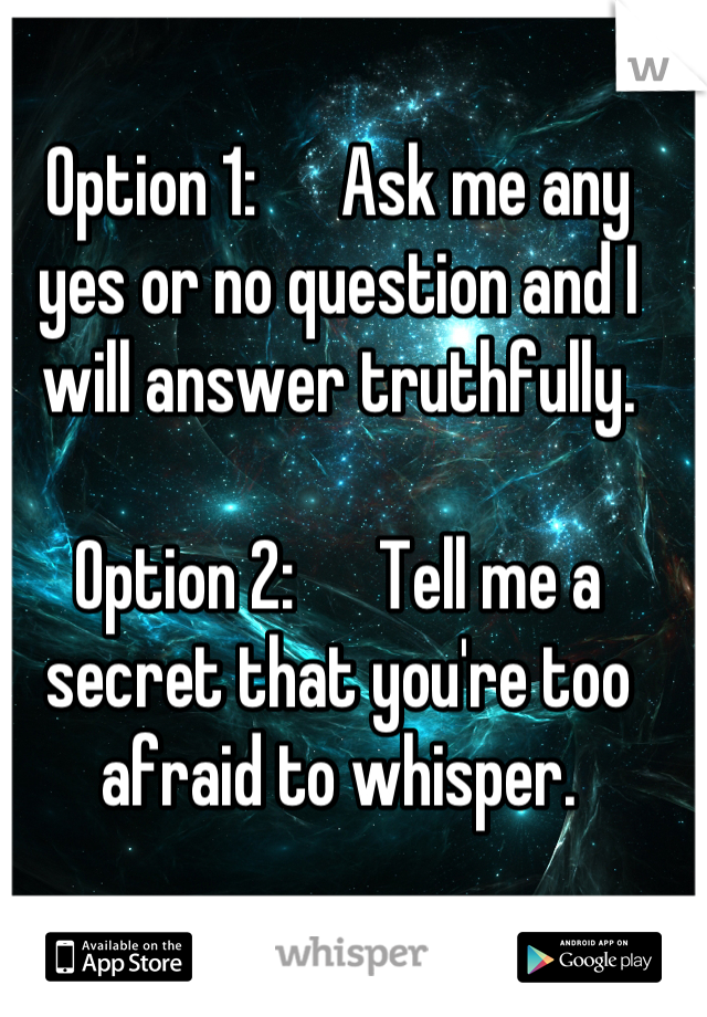 Option 1:      Ask me any yes or no question and I will answer truthfully.  Option 2:      Tell me a secret that you're too afraid to whisper.