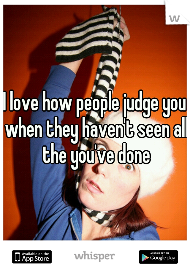 I love how people judge you when they haven't seen all the you've done