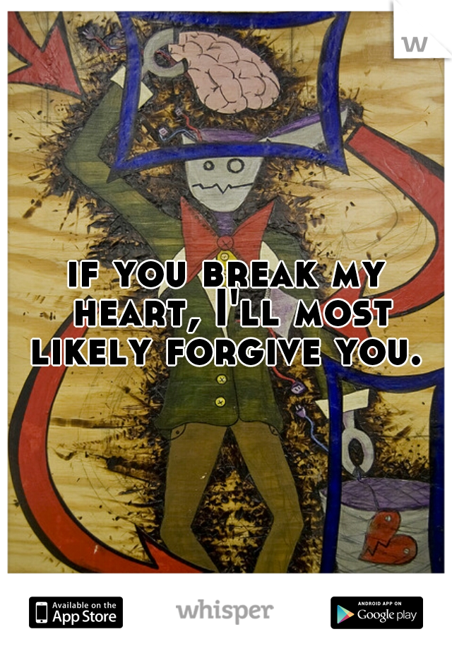 if you break my heart, I'll most likely forgive you.