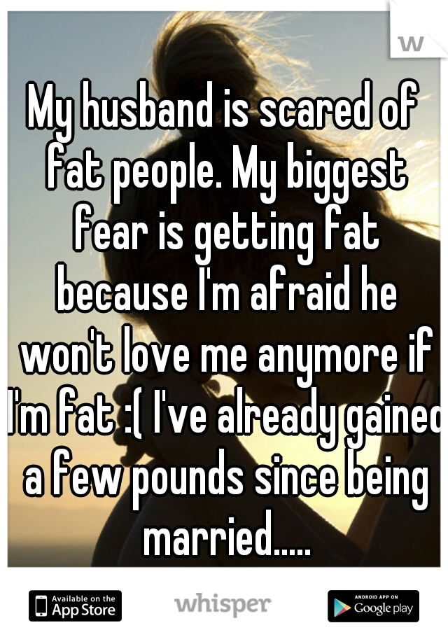 My husband is scared of fat people. My biggest fear is getting fat because I'm afraid he won't love me anymore if I'm fat :( I've already gained a few pounds since being married.....
