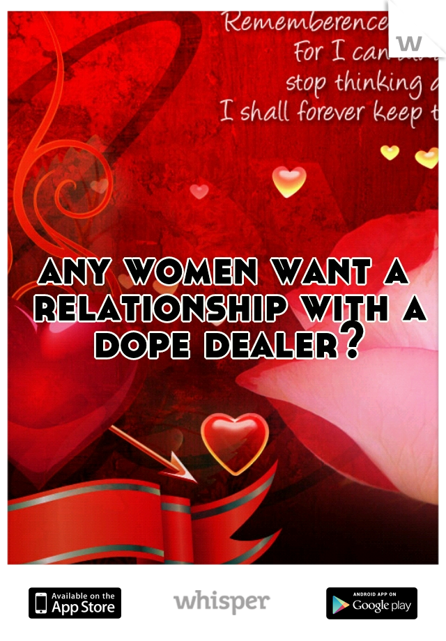 any women want a relationship with a dope dealer?
