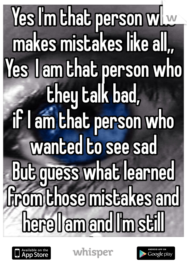 Yes I'm that person who makes mistakes like all,, Yes  I am that person who they talk bad, if I am that person who wanted to see sad  But guess what learned from those mistakes and here I am and I'm still standing <3