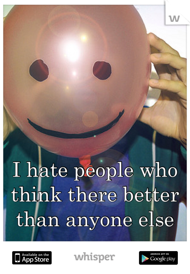 I hate people who think there better than anyone else