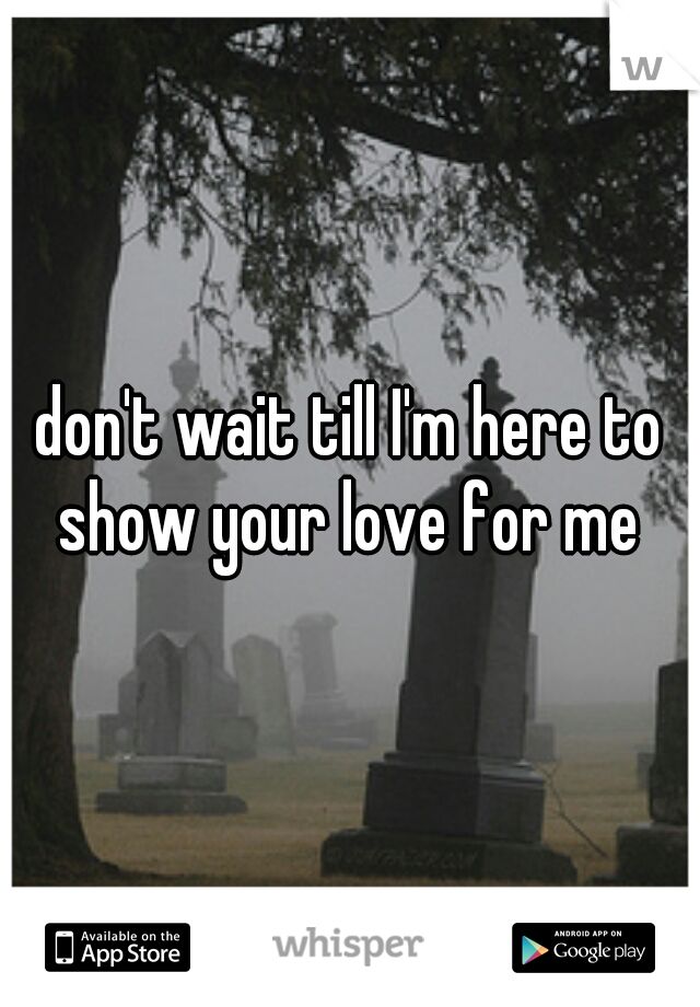 don't wait till I'm here to show your love for me