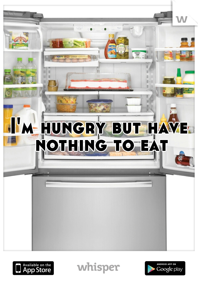 I'm hungry but have nothing to eat