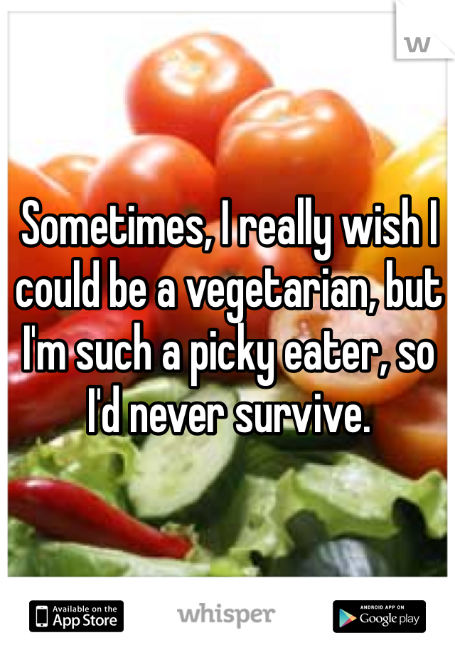 Sometimes, I really wish I could be a vegetarian, but I'm such a picky eater, so I'd never survive.