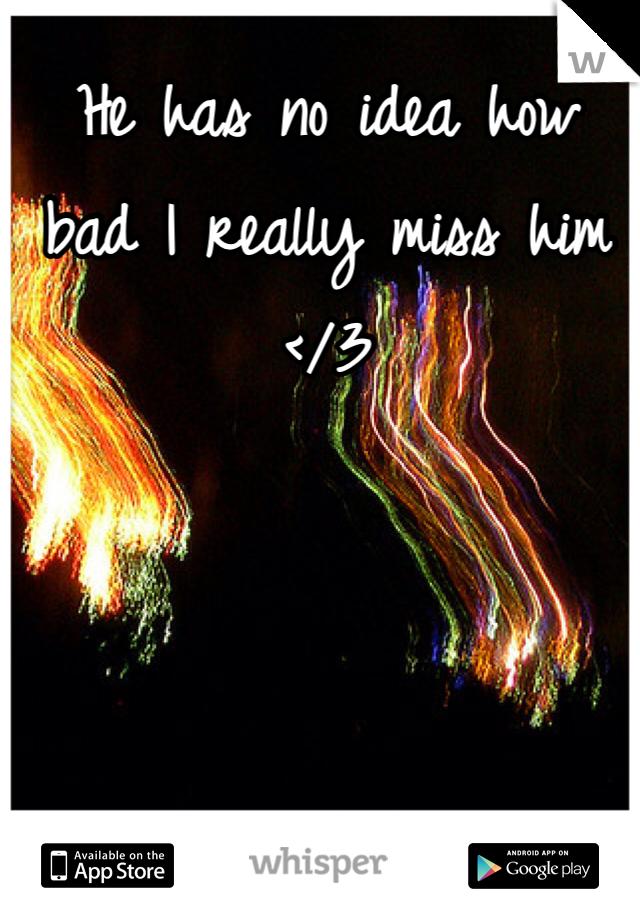 He has no idea how bad I really miss him </3