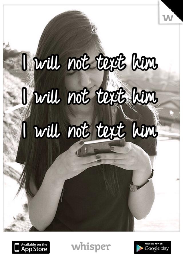 I will not text him I will not text him I will not text him