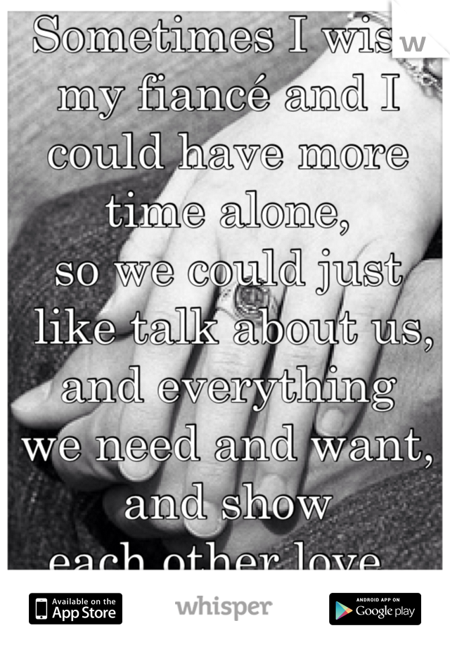 Sometimes I wish my fiancé and I could have more time alone,  so we could just  like talk about us,  and everything  we need and want,  and show  each other love...