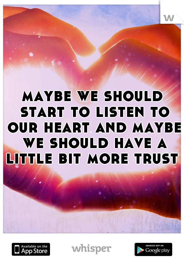 maybe we should start to listen to our heart and maybe we should have a little bit more trust