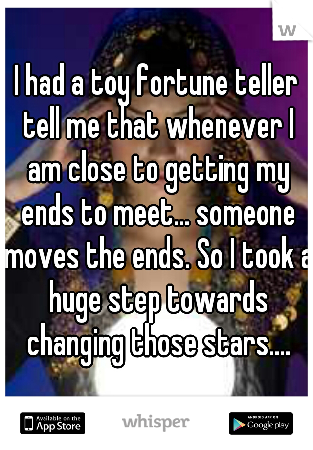 I had a toy fortune teller tell me that whenever I am close to getting my ends to meet... someone moves the ends. So I took a huge step towards changing those stars....