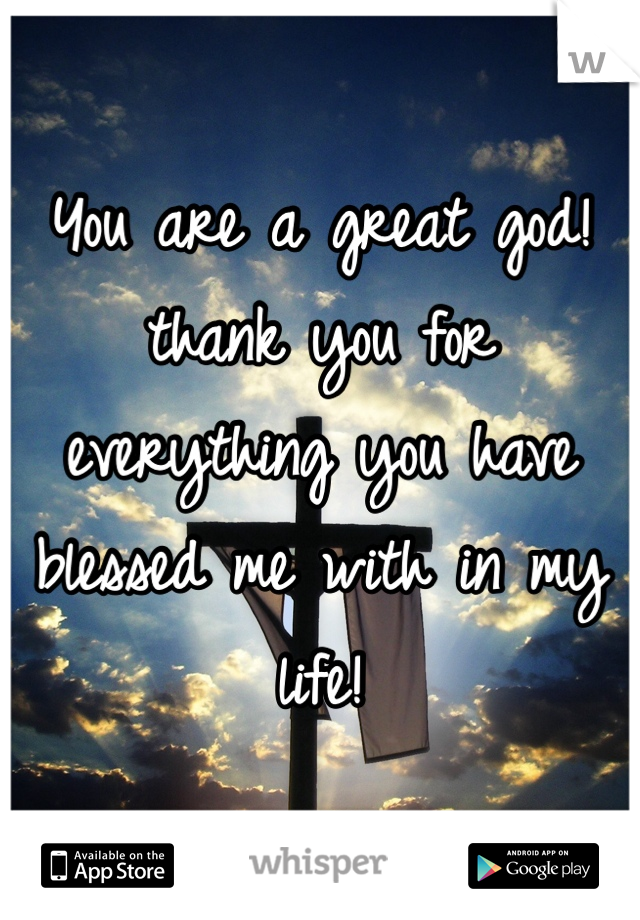 You are a great god! thank you for everything you have blessed me with in my life!