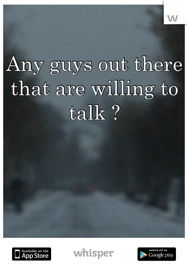 Any guys out there that are willing to talk ?