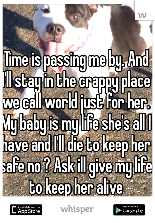 Time is passing me by. And I'll stay in the crappy place we call world just for her. My baby is my life she's all I have and I'll die to keep her safe no ? Ask ill give my life to keep her alive