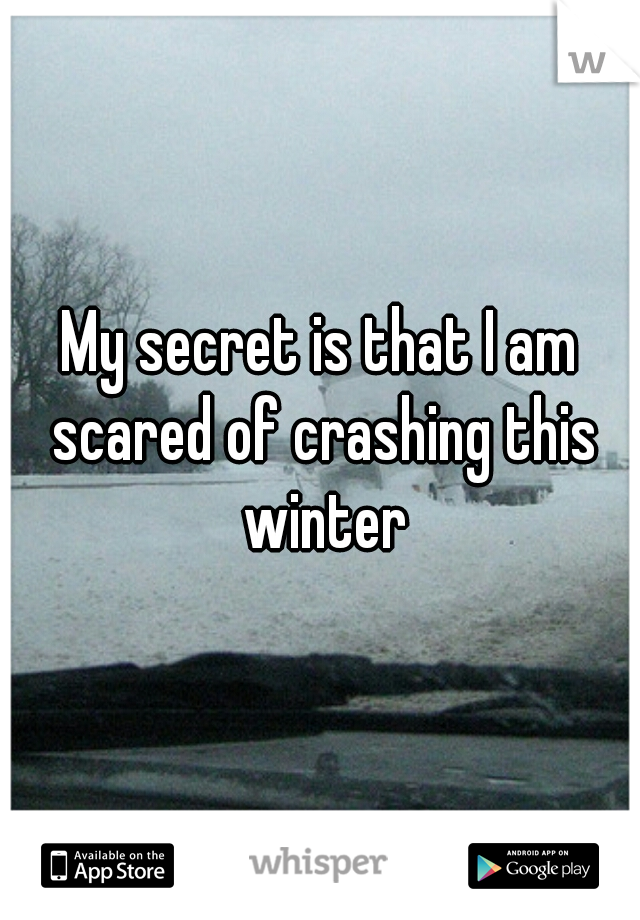 My secret is that I am scared of crashing this winter
