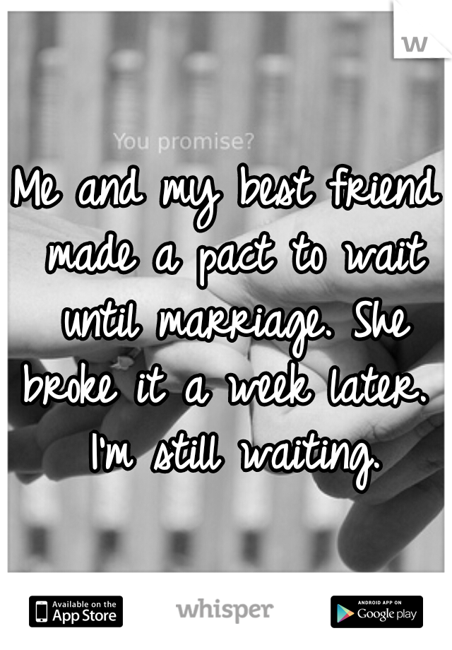 Me and my best friend made a pact to wait until marriage. She broke it a week later.  I'm still waiting.