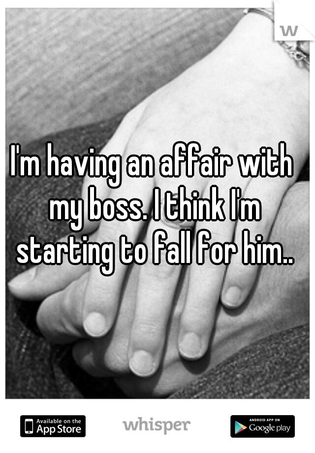I'm having an affair with my boss. I think I'm starting to fall for him..