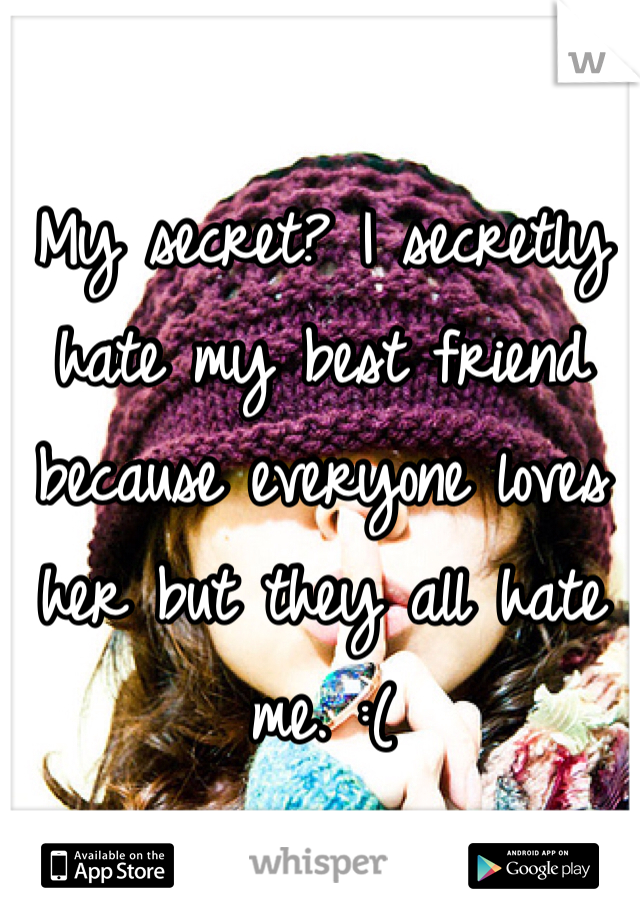 My secret? I secretly hate my best friend because everyone loves her but they all hate me. :(