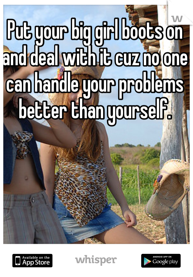 Put your big girl boots on and deal with it cuz no one can handle your problems better than yourself.