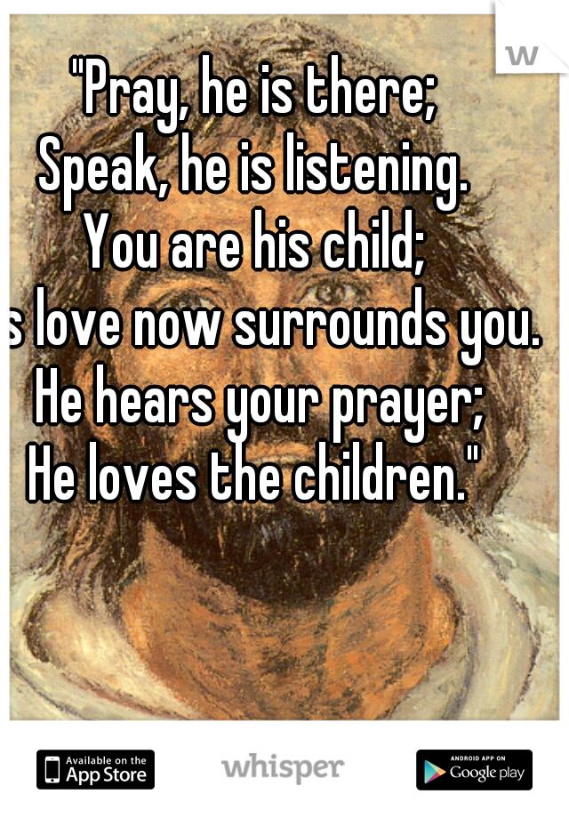 """Pray, he is there; Speak, he is listening. You are his child; His love now surrounds you. He hears your prayer; He loves the children."""