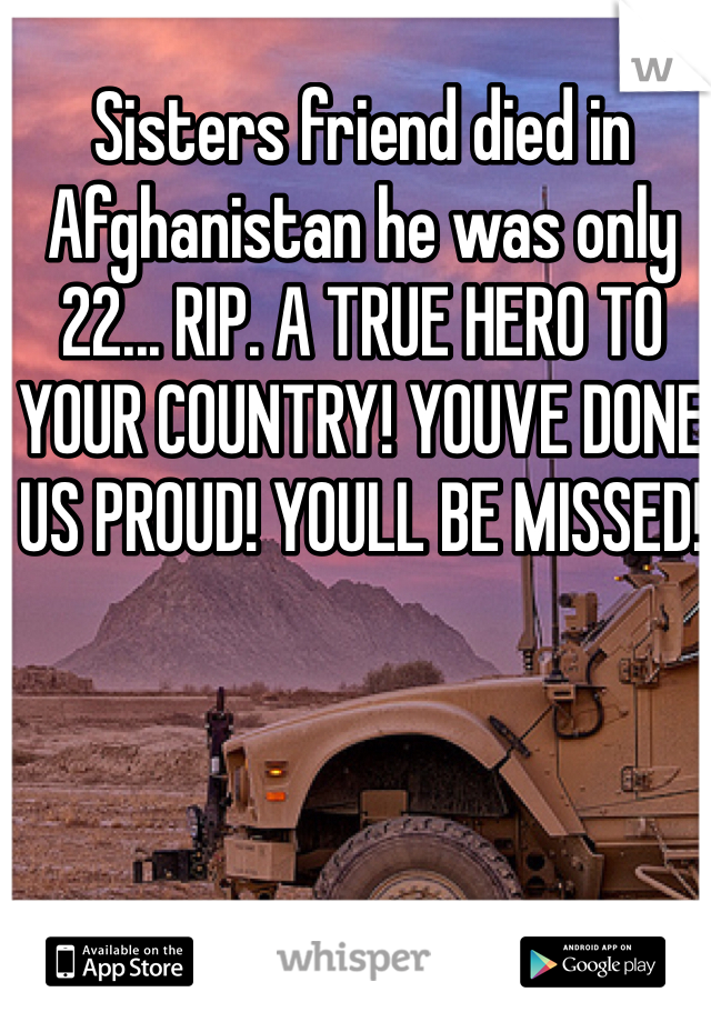 Sisters friend died in Afghanistan he was only 22... RIP. A TRUE HERO TO YOUR COUNTRY! YOUVE DONE US PROUD! YOULL BE MISSED!
