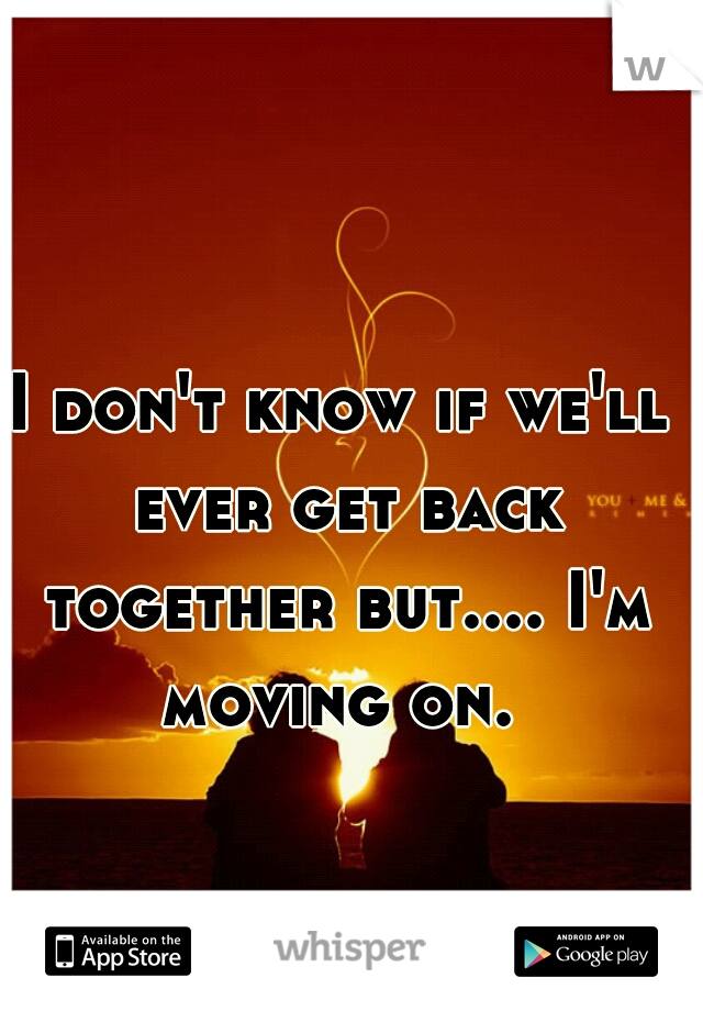 I don't know if we'll ever get back together but.... I'm moving on.