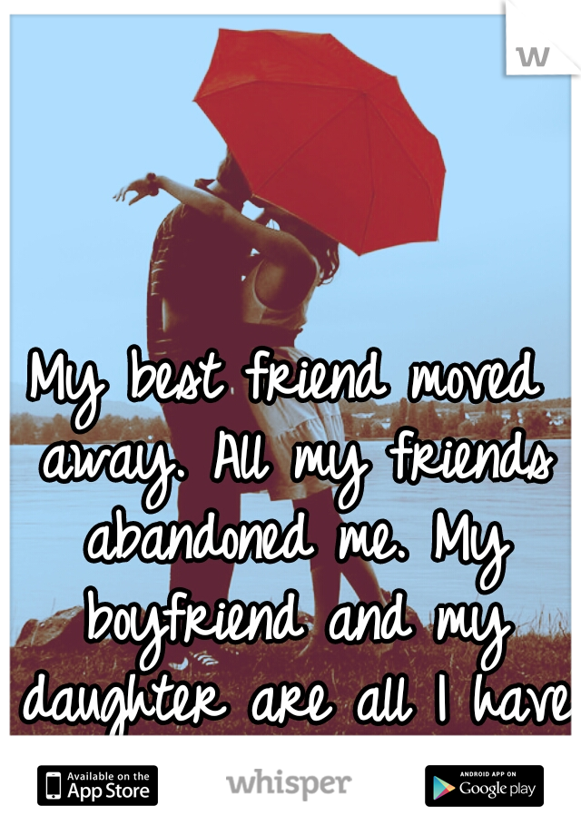 My best friend moved away. All my friends abandoned me. My boyfriend and my daughter are all I have left.