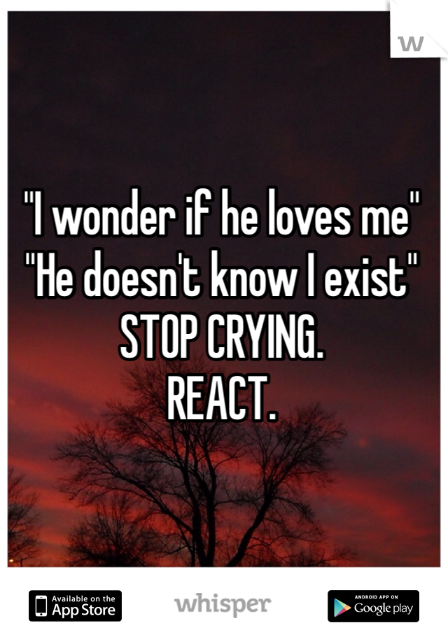 """""""I wonder if he loves me"""" """"He doesn't know I exist""""  STOP CRYING. REACT."""