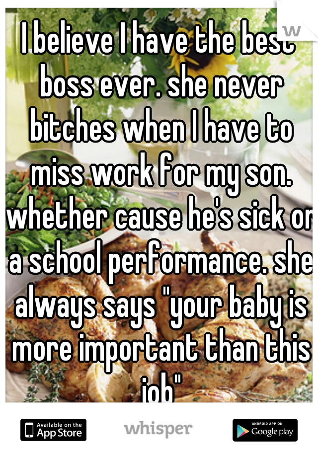 "I believe I have the best boss ever. she never bitches when I have to miss work for my son. whether cause he's sick or a school performance. she always says ""your baby is more important than this job"""