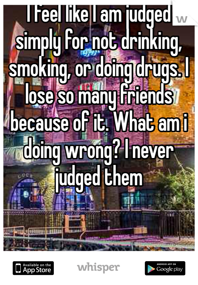 I feel like I am judged simply for not drinking, smoking, or doing drugs. I lose so many friends because of it. What am i doing wrong? I never judged them