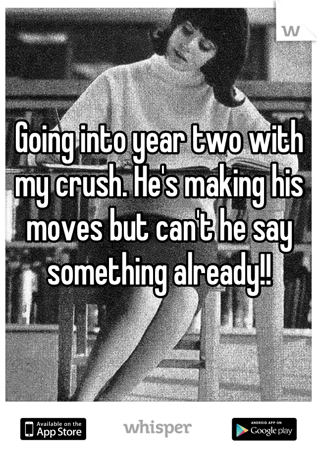 Going into year two with my crush. He's making his moves but can't he say something already!!