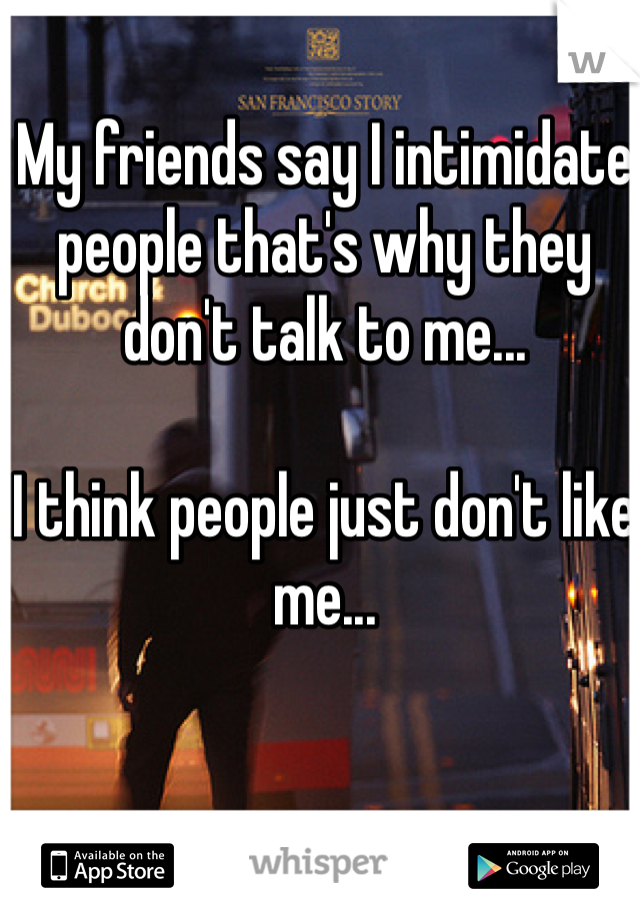 My friends say I intimidate people that's why they don't talk to me...   I think people just don't like me...