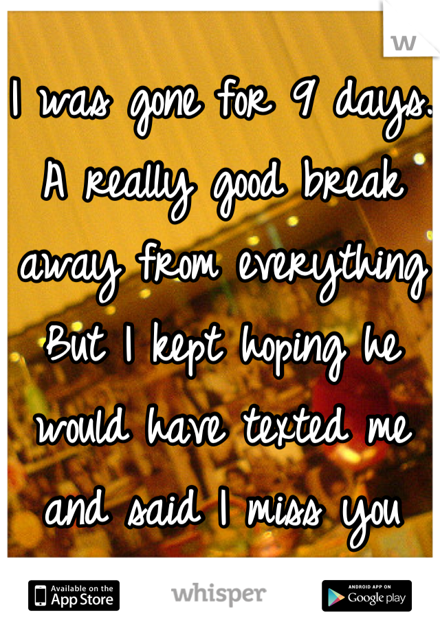 I was gone for 9 days. A really good break away from everything But I kept hoping he would have texted me and said I miss you