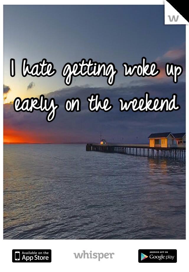 I hate getting woke up early on the weekend