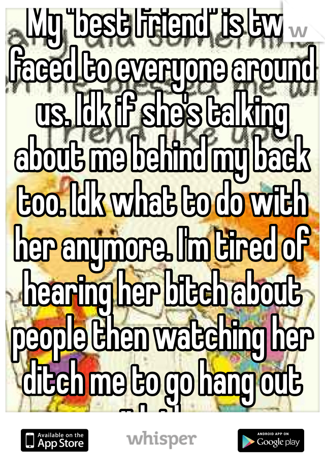 """My """"best friend"""" is two faced to everyone around us. Idk if she's talking about me behind my back too. Idk what to do with her anymore. I'm tired of hearing her bitch about people then watching her ditch me to go hang out with them."""