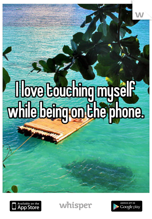 I love touching myself while being on the phone.