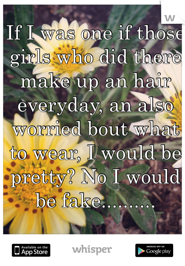 If I was one if those girls who did there make up an hair everyday, an also worried bout what to wear, I would be pretty? No I would be fake..........