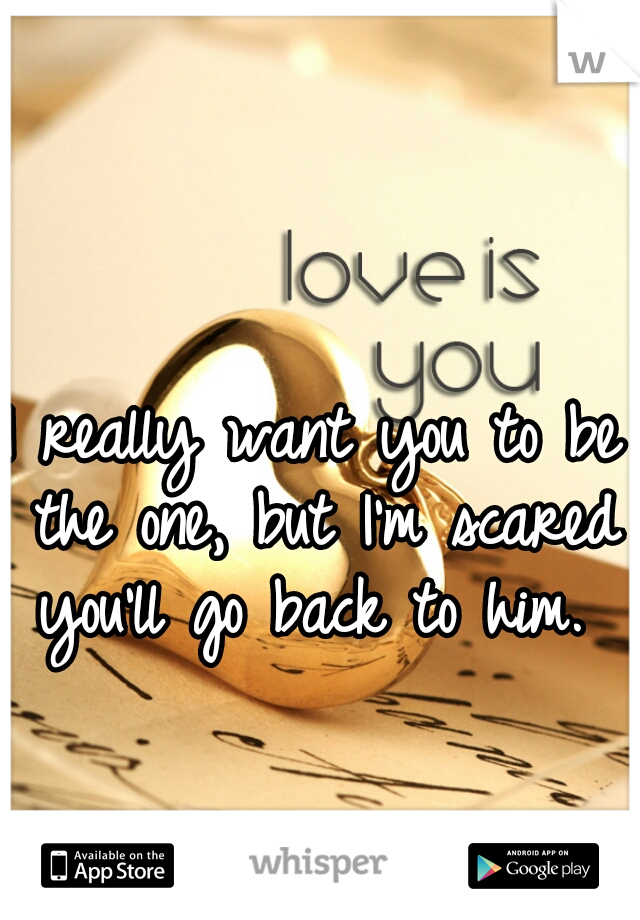 I really want you to be the one, but I'm scared you'll go back to him.