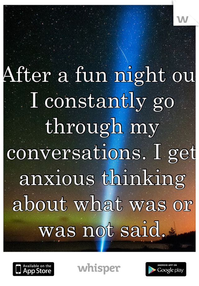 After a fun night out I constantly go through my conversations. I get anxious thinking about what was or was not said.