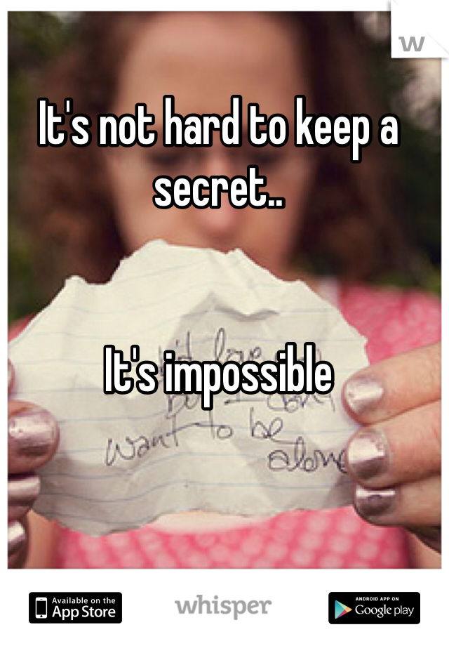 It's not hard to keep a secret..   It's impossible
