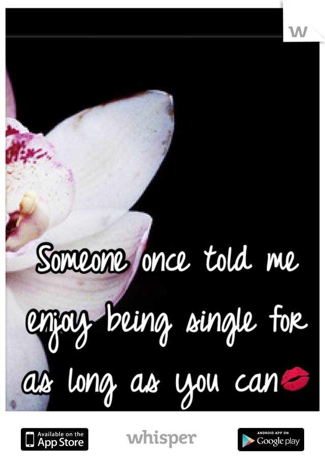 Someone once told me enjoy being single for as long as you can💋