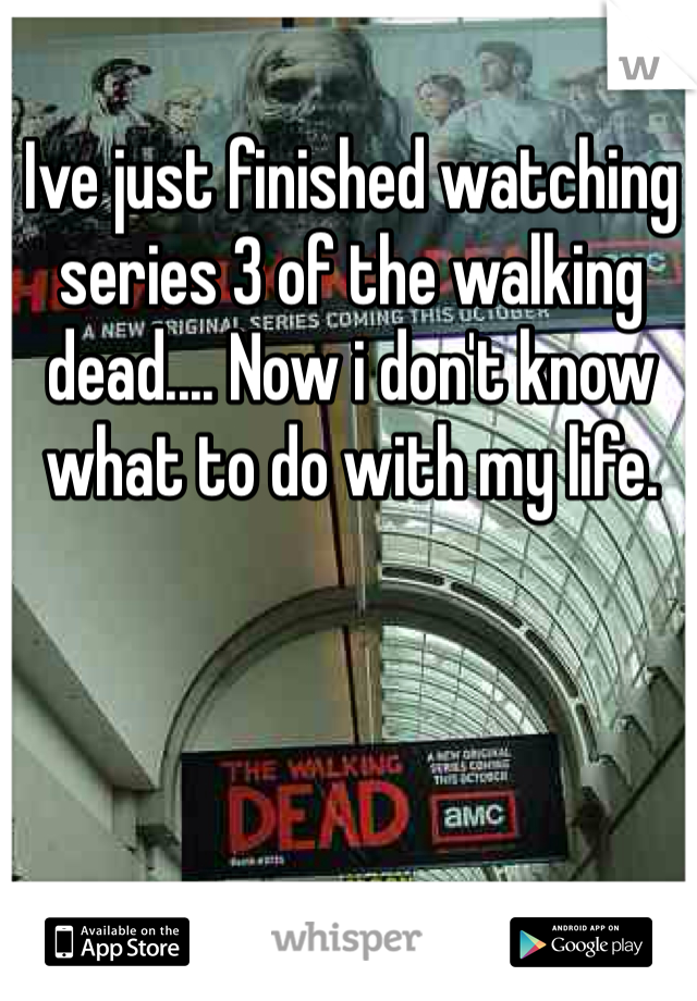 Ive just finished watching series 3 of the walking dead.... Now i don't know what to do with my life.