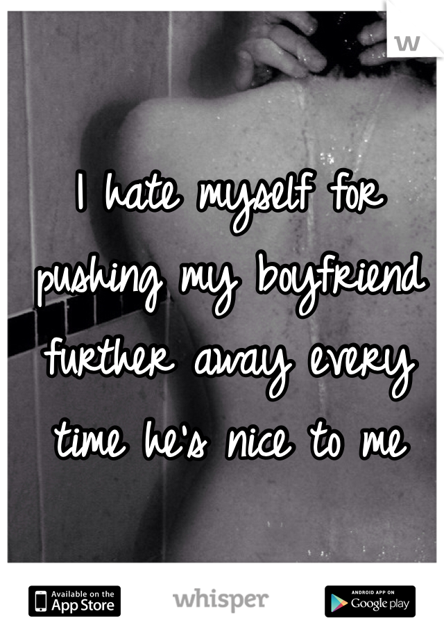 I hate myself for pushing my boyfriend further away every time he's nice to me