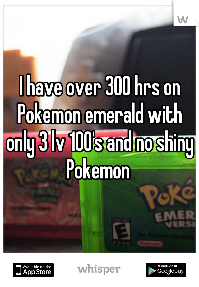 I have over 300 hrs on Pokemon emerald with only 3 lv 100's and no shiny Pokemon