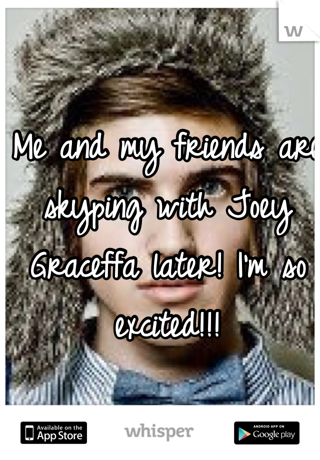 Me and my friends are skyping with Joey Graceffa later! I'm so excited!!!